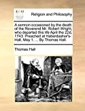Hall, Thomas: A sermon occasioned by the death of the Reverend Mr. Robert Wright, who departed this life April the 22d, 1743. Preached at Haberdasher's-Hall, May 1. ... By Thomas Hall.