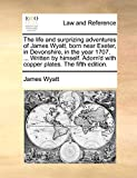 Wyatt, James: The life and surprizing adventures of James Wyatt, born near Exeter, in Devonshire, in the year 1707. ... Written by himself. Adorn'd with copper plates. The fifth edition.