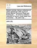 Lilly, John: Modern entries, being a collection of select pleadings in the courts of King's Bench, Common Pleas and Exchequer, ... To which is added a collection ... cases now in practice. ... By John Lilly ...