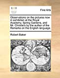 Baker, Robert: Observations on the pictures now in exhibition at the Royal Academy, Spring Gardens, and Mr. Christie's by the author of the Remarks on the English language.