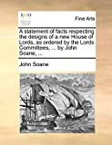 Soane, John: A statement of facts respecting the designs of a new House of Lords, as ordered by the Lords Committees, ... by John Soane, ...