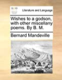 Mandeville, Bernard: Wishes to a godson, with other miscellany poems. By B. M.