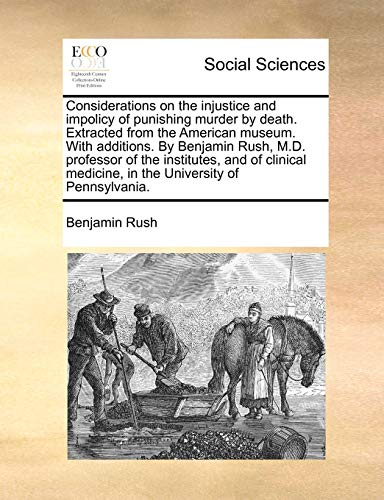 considerations-on-the-injustice-and-impolicy-of-punishing-murder-by-death-extracted-from-the-american-museum-with-additions-by-benjamin-rush-md-medicine-in-the-university-of-pennsylvania