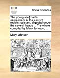 Johnson, Mary: The young w[o]man's companion; or the servant-maid's assistant; digested under the several heads ... The whole compiled by Mary Johnson, ...
