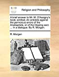 Morgan, R.: A brief answer to Mr. M. D'Assigny's book; entitled, An antidote against the pernicious errors of the Anabaptists, or of the Dipping sect. ... In a dialogue. By R. Morgan.
