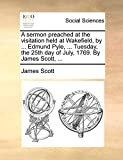 Scott, James: A sermon preached at the visitation held at Wakefield, by ... Edmund Pyle, ... Tuesday, the 25th day of July, 1769. By James Scott, ...