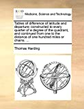 Harding, Thomas: Tables of difference of latitude and departure: constructed to every quarter of a degree of the quadrant, and continued from one to the distance of one hundred miles or chains. ...