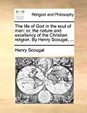 Scougal, Henry: The life of God in the soul of man: or, the nature and excellency of the Christian religion. By Henry Scougal, ...