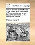 Howard, Thomas: Roman stories: or, the history of the seven wise mistresses of Rome: containing seven days entertainment, ... The twenty fifth edition.