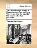 Hutchinson, Thomas: The case of the provinces of Massachusetts-Bay and New-York, respecting the boundary line between the two provinces.