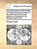 Taylor, Richard: Two discourses on the divinity of Christ; and on the union of the divine and the human natures, in his person. By Richard Taylor, M.A.