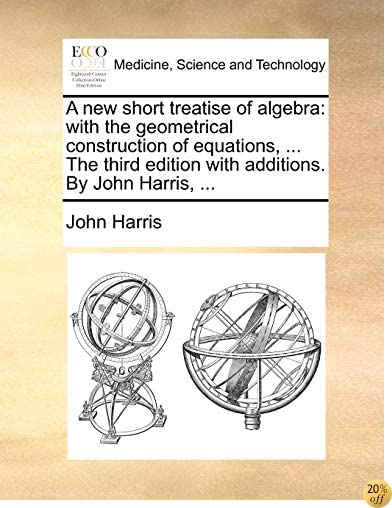 A new short treatise of algebra: with the geometrical construction of equations, ... The third edition with additions. By John Harris, ...