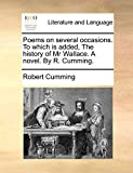 Cumming, Robert: Poems on several occasions. To which is added, The history of Mr Wallace. A novel. By R. Cumming.