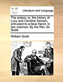 Dodd, William: The sisters; or, the history of Lucy and Caroline Sanson, entrusted to a false friend. In two volumes. By the Rev. Dr. Dodd.