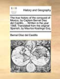 Díaz del Castillo, Bernal: The true history of the conquest of Mexico, by Captain Bernal Diaz del Castillo, ... Written in the year 1568. Translated from the original Spanish, by Maurice Keatinge Esq.