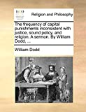 Dodd, William: The frequency of capital punishments inconsistent with justice, sound policy, and religion. A sermon. By William Dodd, ...