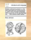 Johnson, Mary: Madam Johnson's present; or, the best instructions for young women, in useful and universal knowledge. With a summary of the late Marriage Act, ... With several useful tables, ...