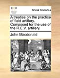 Macdonald, John: A treatise on the practice of field artillery. Composed for the use of the R.E.V. artillery.