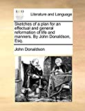 Donaldson, John: Sketches of a plan for an effectual and general reformation of life and manners. By John Donaldson, Esq.