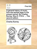 Burney, Charles: A general history of music, from the earliest ages to the present period. By Charles Burney, Mus.D. F.R.S. ... The second edition.