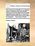 Harper, Andrew: The oeconomy of health, or, a medical essay: containing new and familiar instructions for the attainment of health, happiness and longevity: in which ... investigated, ... By Andrew Harper, ...