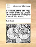 Kalidasa: Sacontalá, or the fatal ring; an Indian drama by Cálidás: translated from the original Sanscrit and Prácrit.