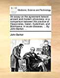 Barker, John: An essay on the agreement betwixt ancient and modern physicians: or a comparison between the practice of Hippocrates, Galen, Sydenham, and Boerhaave, in acute diseases. ... By John Barker, ...