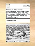 Burney, Charles: An account of the musical performances in Westminster-Abbey, and the Pantheon, May 26th, 27th, 29th; and June the 3d, and 5th, 1784. In commemoration of Handel. By Charles Burney, ...