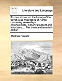 Howard, Thomas: Roman stories: or, the history of the seven wise mistresses of Rome: containing seven days entertainment, in many pleasant and witty tales, ... The three and twentieth edition.