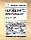 Kirkwood, James: Grammatica Despauteriana, cum nova novi generis glossa; ... authore Jacobo Kirkwodo ... Editio quarta, cui jam tandem author postremam apposuit manum. (Latin Edition)