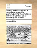 Miller, James: Joseph and his brethren. A sacred drama. As it is perform'd at the Theatre-Royal in Covent-Garden. Set to musick by Mr. Handel.