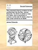 Edwards, James: The prisoner's friend; or letters to the condemned. By the Rev. James Edwards. To which is added a copy of a letter, from a physician in London, to ... Dr Dodd, when he was under sentence of death.