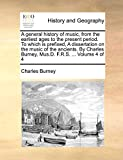 Burney, Charles: A general history of music, from the earliest ages to the present period. To which is prefixed, A dissertation on the music of the ancients. By Charles Burney, Mus.D. F.R.S. ...: Volume 4 of 4