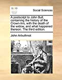 Arbuthnot, John: A postscript to John Bull, containing the history of the Crown-Inn, with the death of the widow, and what happened thereon. The third edition.
