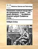 Irvine, William: Dissertatio medica inauguralis, de epispasticis; quam, ... pro gradu doctoris, ... eruditorum examini subjicit Gulielmus Irvine, ... (Latin Edition)