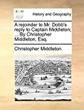 Middleton, Christopher: A rejoinder to Mr. Dobb's reply to Captain Middleton; ... By Christopher Middleton, Esq.