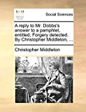 Middleton, Christopher: A reply to Mr. Dobbs's answer to a pamphlet, entitled, Forgery detected. By Christopher Middleton, ...