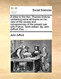 Gifford, John: A letter to the Hon. Thomas Erskine; containing some strictures on his view of the causes and consequences of the present war with France. Tenth edition. By John Gifford, Esq. ...