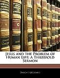 Goddard, Dwight: Jesus and the Problem of Human Life: A Threefold Sermon