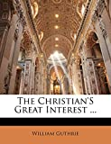 Guthrie, William: The Christian'S Great Interest ...