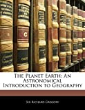 Gregory, Richard: The Planet Earth: An Astronomical Introduction to Geography