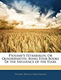 Ptolemy, .: Ptolemy'S Tetrabiblos, Or Quadripartite: Being Four Books of the Influence of the Stars