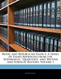 Reeve, Henry: Royal and Republican France: A Series of Essays Reprinted from the 'edinburgh,' 'quarterly,' and 'british and Foreign' Reviews, Volume 1