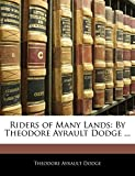 Dodge, Theodore Ayrault: Riders of Many Lands: By Theodore Ayrault Dodge ...
