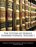 Furness, Horace Howard: The Letters of Horace Howard Furness, Volume 1
