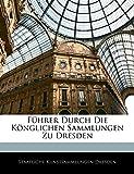 Dresden, Staatliche Kunstsammlungen: Fuhrer Durch Die Konglichen Sammlungen Zu Dresden (German Edition)