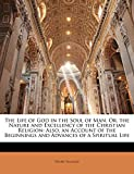 Scougal, Henry: The Life of God in the Soul of Man, Or, the Nature and Excellency of the Christian Religion: Also, an Account of the Beginnings and Advances of a Spiritual Life