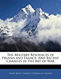 Reeve, Henry: The Military Resources of Prussia and France: And Recent Changes in the Art of War