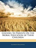 Blackwell, Elizabeth: Counsel to Parents On the Moral Education of Their Children