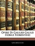 Galilei, Galileo: Opere Di Galileo Galilei Nobile Fiorentino (Italian Edition)